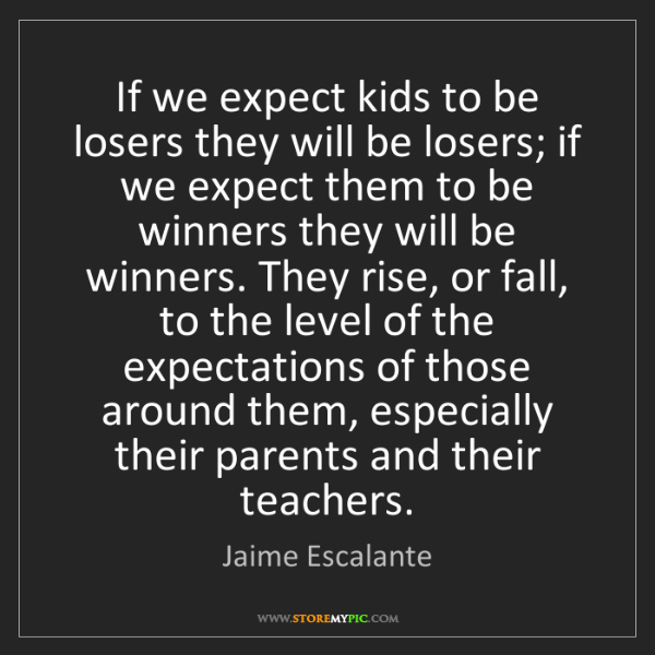 Jaime Escalante: If we expect kids to be losers they will be losers; if...