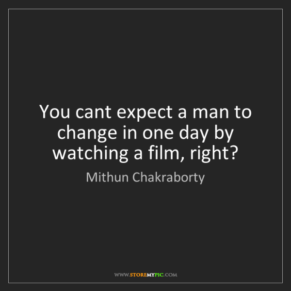 Mithun Chakraborty: You cant expect a man to change in one day by watching...