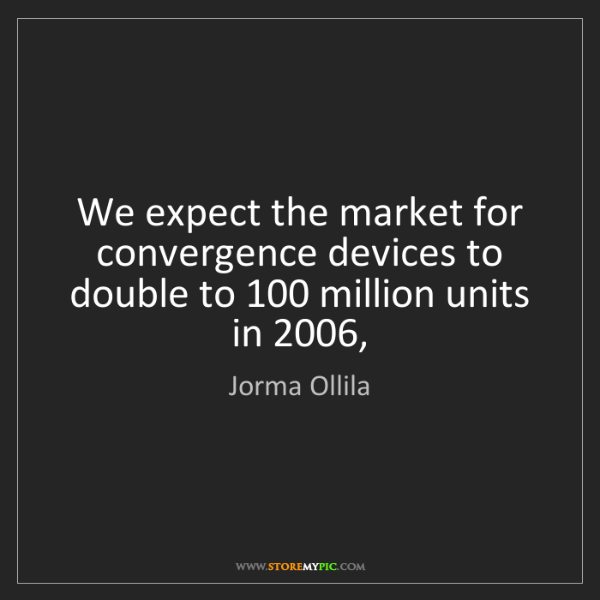 Jorma Ollila: We expect the market for convergence devices to double...