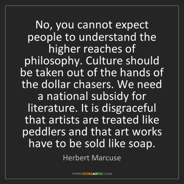 Herbert Marcuse: No, you cannot expect people to understand the higher...