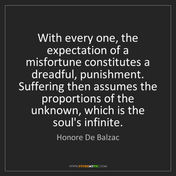 Honore De Balzac: With every one, the expectation of a misfortune constitutes...