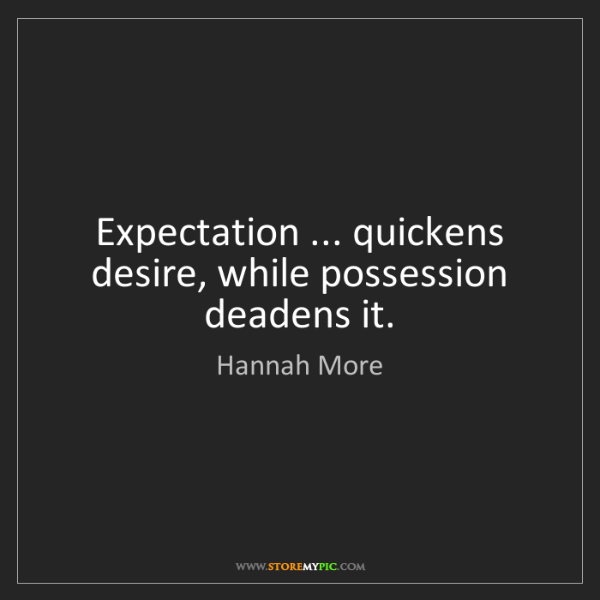 Hannah More: Expectation ... quickens desire, while possession deadens...