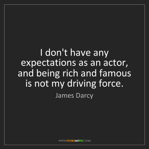 James Darcy: I don't have any expectations as an actor, and being...