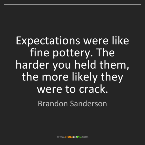 Brandon Sanderson: Expectations were like fine pottery. The harder you held...