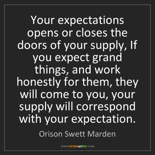 Orison Swett Marden: Your expectations opens or closes the doors of your supply,...