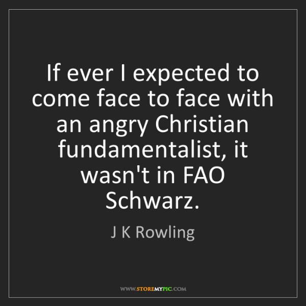 J K Rowling: If ever I expected to come face to face with an angry...