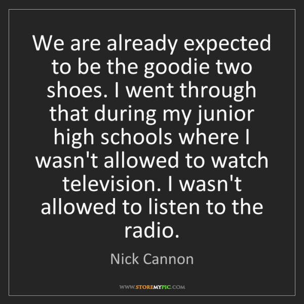 Nick Cannon: We are already expected to be the goodie two shoes. I...