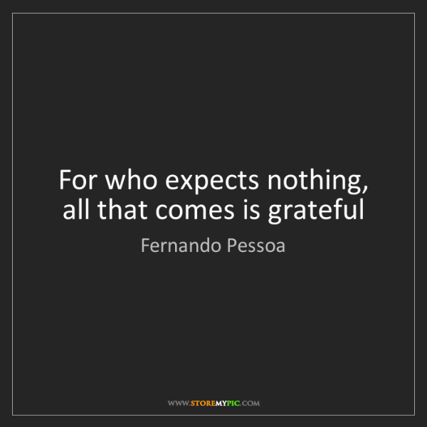 Fernando Pessoa: For who expects nothing, all that comes is grateful