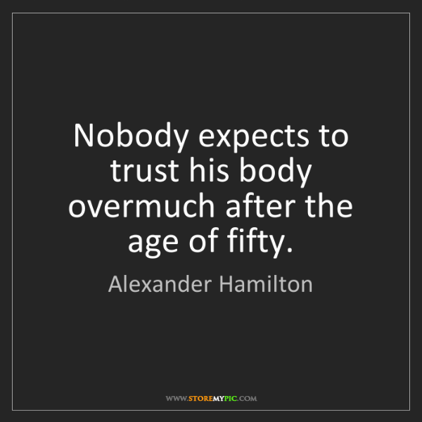 Alexander Hamilton: Nobody expects to trust his body overmuch after the age...