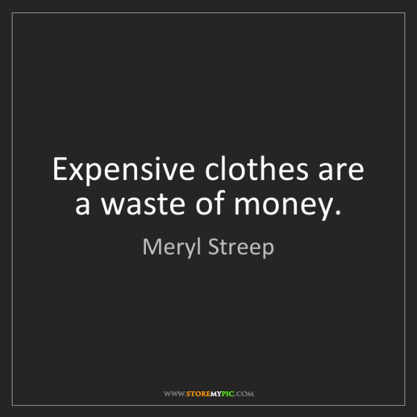 Meryl Streep: Expensive clothes are a waste of money.
