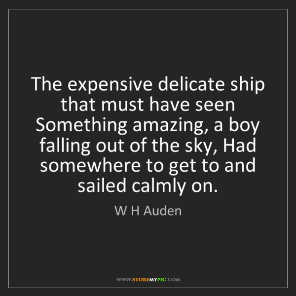 W H Auden: The expensive delicate ship that must have seen Something...