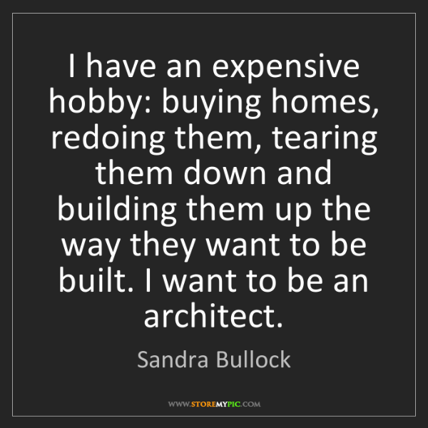 Sandra Bullock: I have an expensive hobby: buying homes, redoing them,...