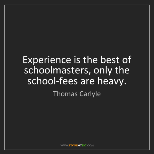 Thomas Carlyle: Experience is the best of schoolmasters, only the school-fees...