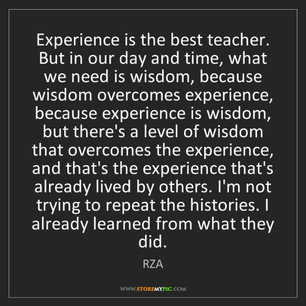 RZA: Experience is the best teacher. But in our day and time,...