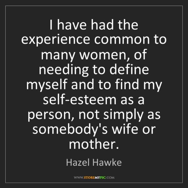 Hazel Hawke: I have had the experience common to many women, of needing...