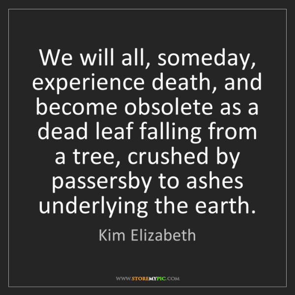 Kim Elizabeth: We will all, someday, experience death, and become obsolete...