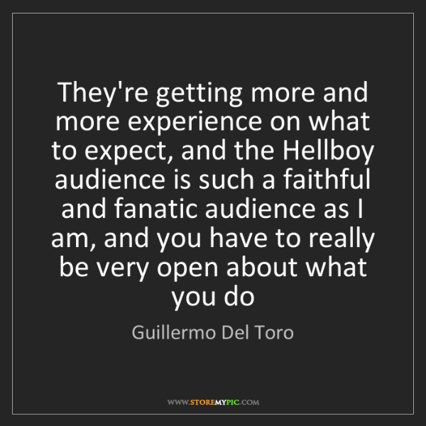 Guillermo Del Toro: They're getting more and more experience on what to expect,...