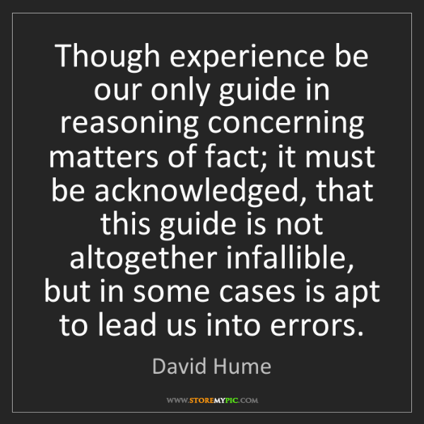 David Hume: Though experience be our only guide in reasoning concerning...