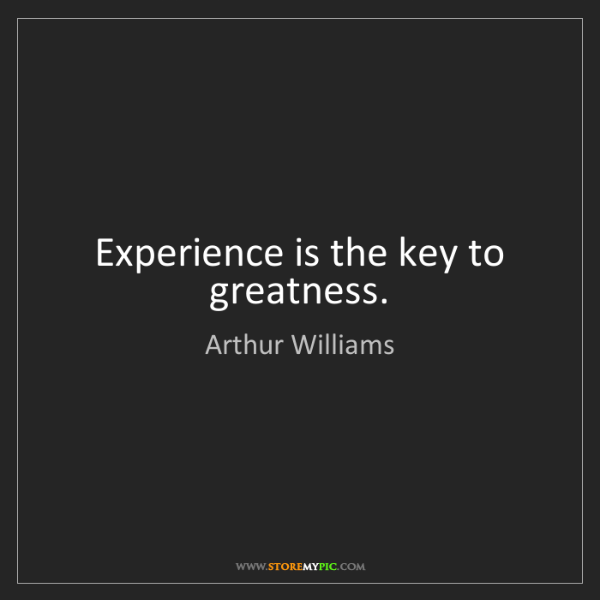 Arthur Williams: Experience is the key to greatness.