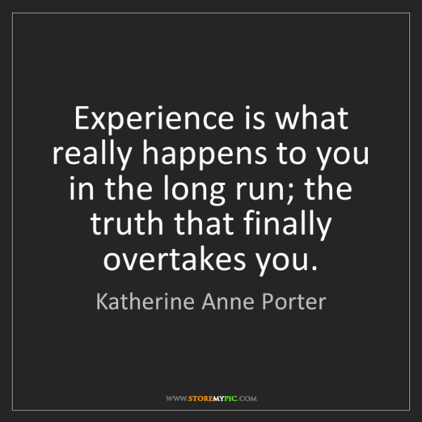 Katherine Anne Porter: Experience is what really happens to you in the long...