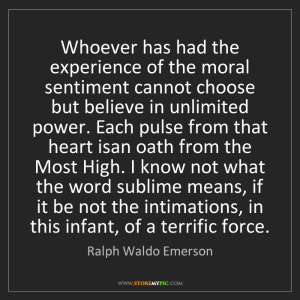 Ralph Waldo Emerson: Whoever has had the experience of the moral sentiment...