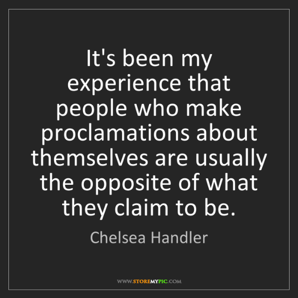 Chelsea Handler: It's been my experience that people who make proclamations...