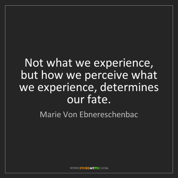 Marie Von Ebnereschenbac: Not what we experience, but how we perceive what we experience,...