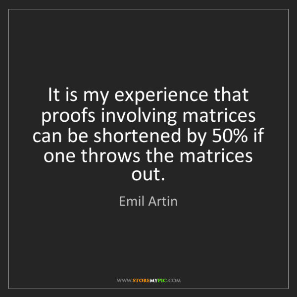 Emil Artin: It is my experience that proofs involving matrices can...