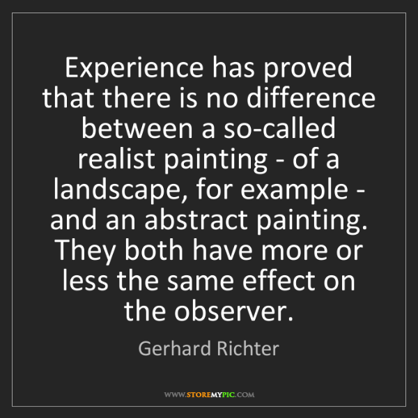 Gerhard Richter: Experience has proved that there is no difference between...