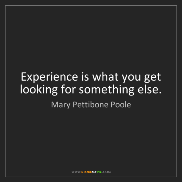Mary Pettibone Poole: Experience is what you get looking for something else.