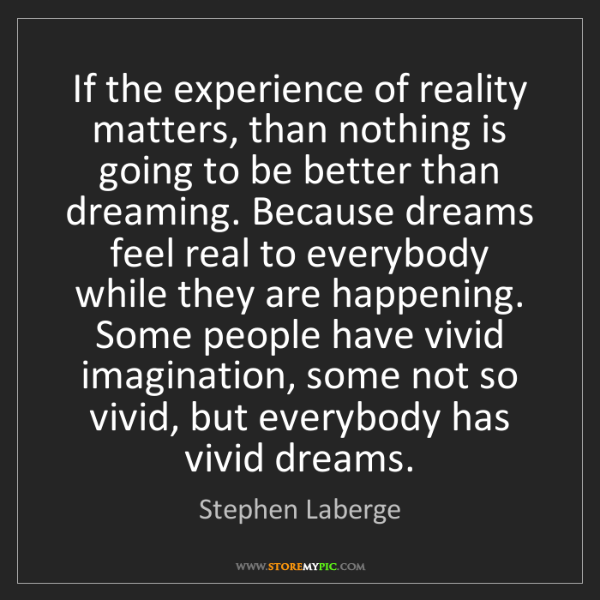 Stephen Laberge: If the experience of reality matters, than nothing is...