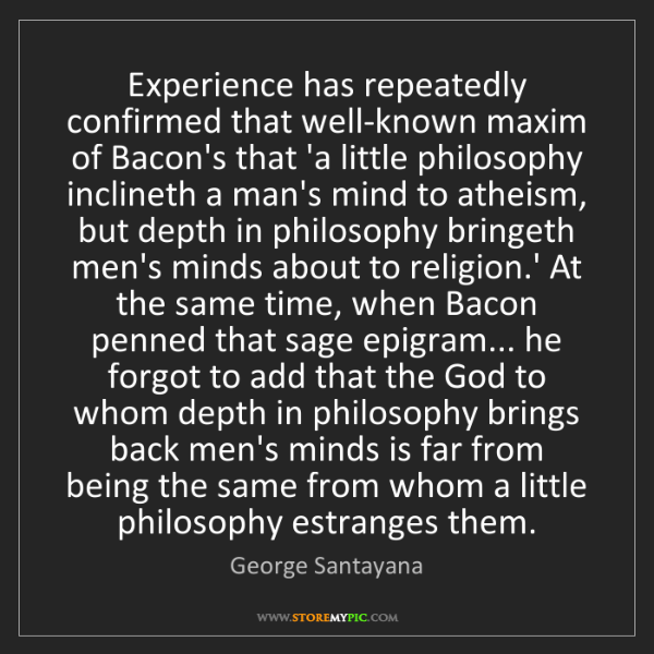 George Santayana: Experience has repeatedly confirmed that well-known maxim...