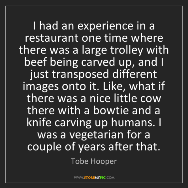 Tobe Hooper: I had an experience in a restaurant one time where there...