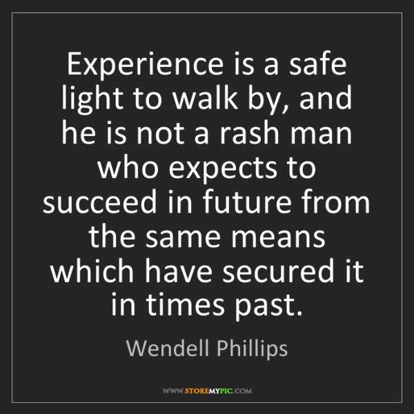 Wendell Phillips: Experience is a safe light to walk by, and he is not...