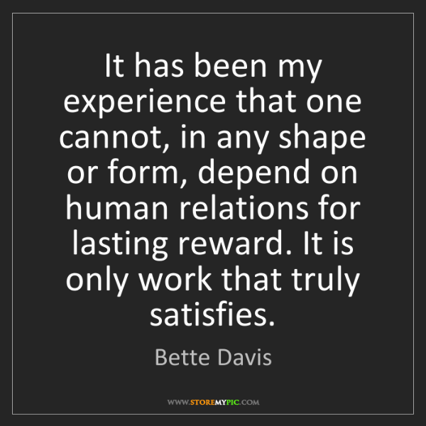 Bette Davis: It has been my experience that one cannot, in any shape...