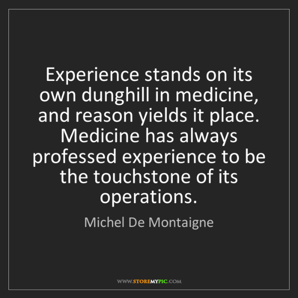 Michel De Montaigne: Experience stands on its own dunghill in medicine, and...
