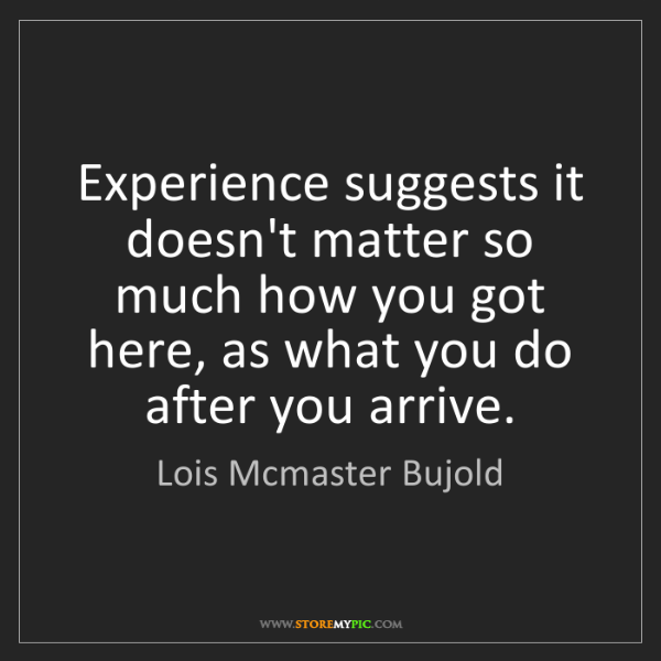 Lois Mcmaster Bujold: Experience suggests it doesn't matter so much how you...