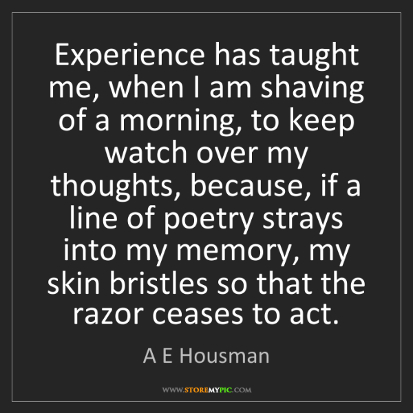 A E Housman: Experience has taught me, when I am shaving of a morning,...