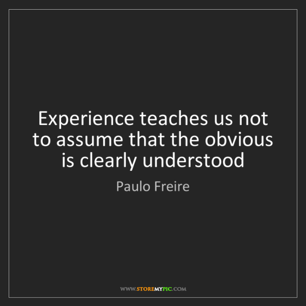 Paulo Freire: Experience teaches us not to assume that the obvious...