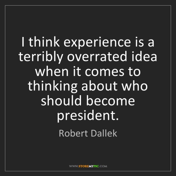 Robert Dallek: I think experience is a terribly overrated idea when...