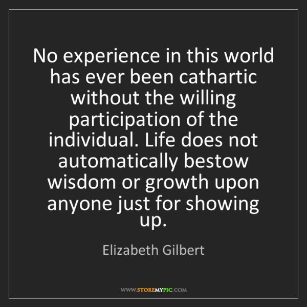 Elizabeth Gilbert: No experience in this world has ever been cathartic without...