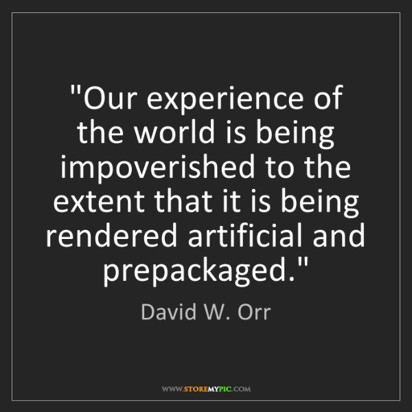 "David W. Orr: ""Our experience of the world is being impoverished to..."