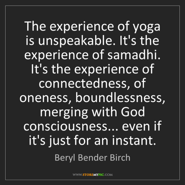 Beryl Bender Birch: The experience of yoga is unspeakable. It's the experience...