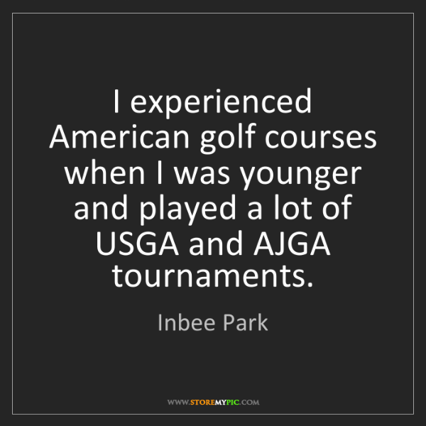 Inbee Park: I experienced American golf courses when I was younger...