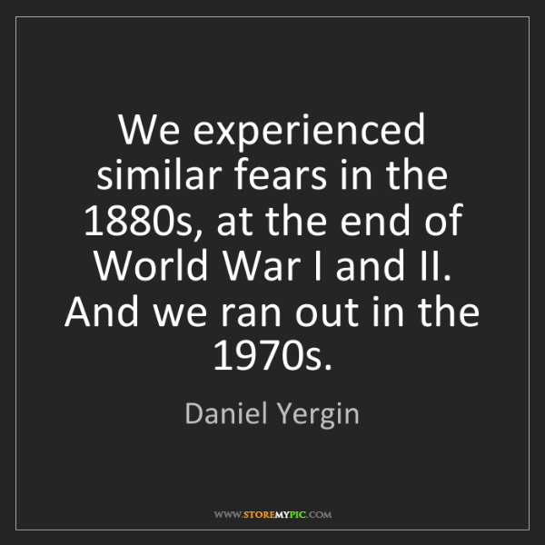Daniel Yergin: We experienced similar fears in the 1880s, at the end...