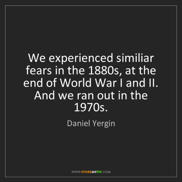 Daniel Yergin: We experienced similiar fears in the 1880s, at the end...