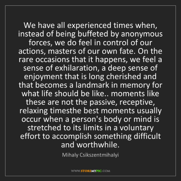 Mihaly Csikszentmihalyi: We have all experienced times when, instead of being...