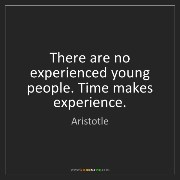 Aristotle: There are no experienced young people. Time makes experience.