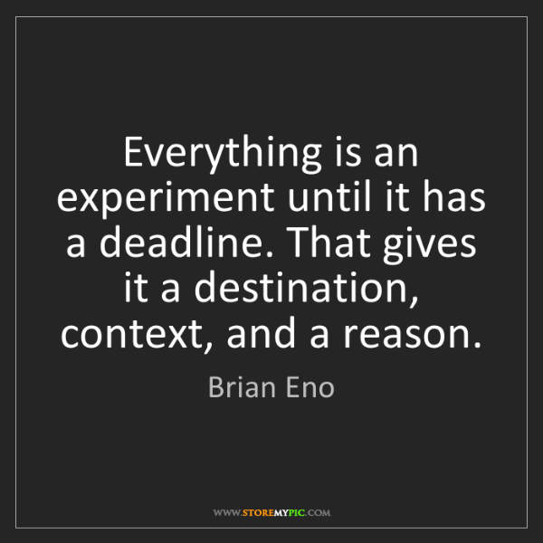 Brian Eno: Everything is an experiment until it has a deadline....