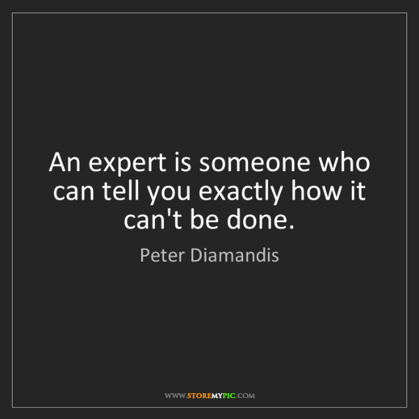 Peter Diamandis: An expert is someone who can tell you exactly how it...